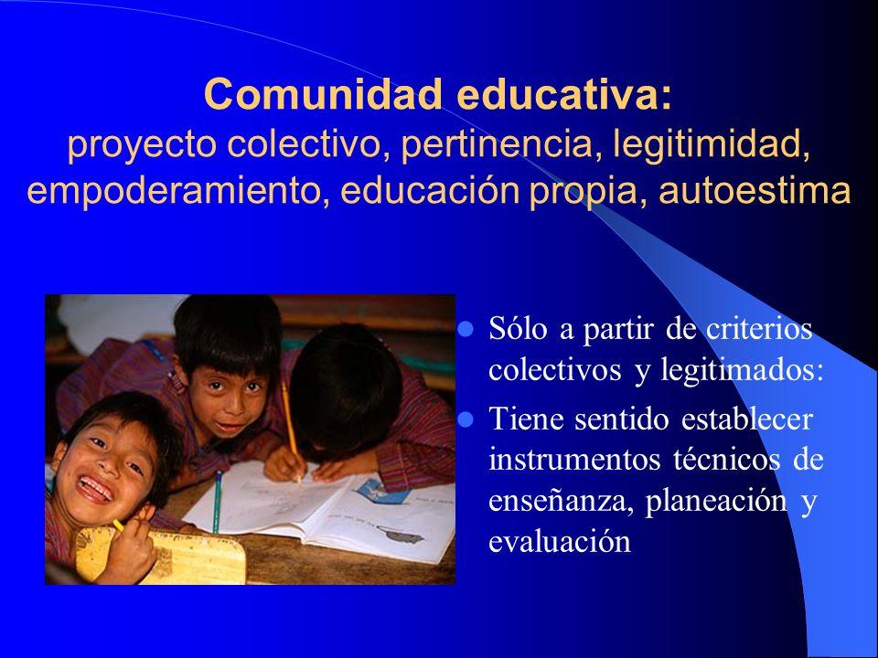 Comunidad educativa: proyecto colectivo, pertinencia, legitimidad, empoderamiento, educación propia, autoestima Sólo a partir de criterios colectivos