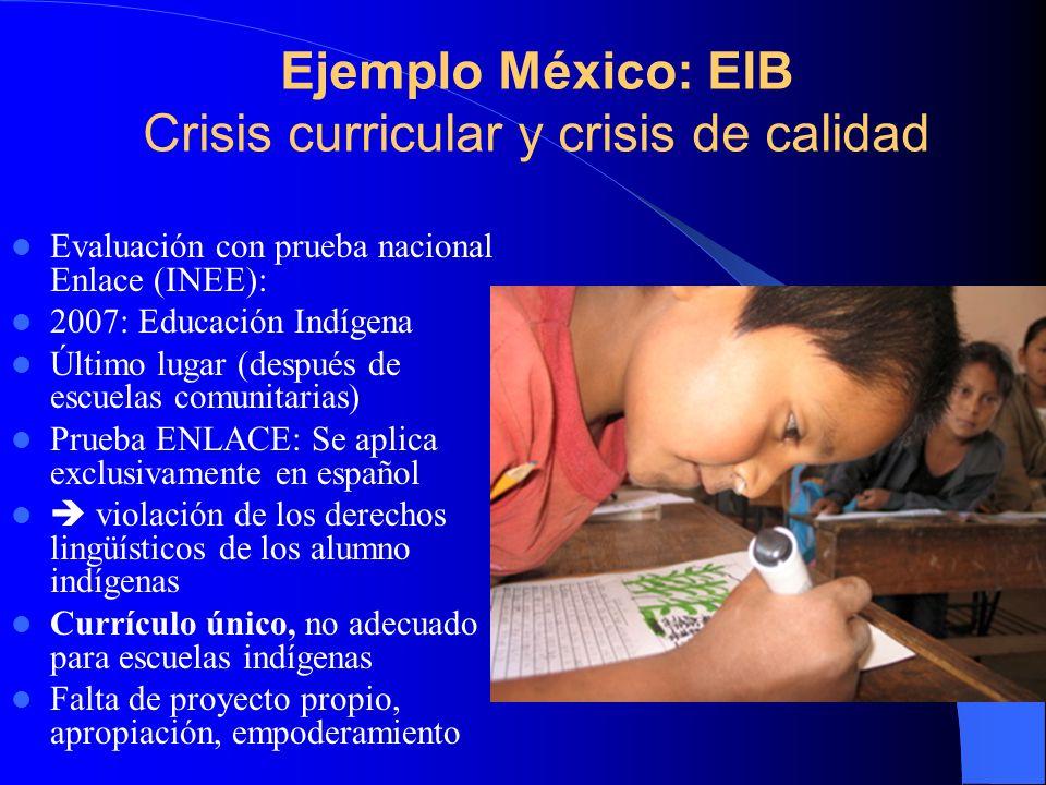 Ejemplo México: EIB Crisis curricular y crisis de calidad Evaluación con prueba nacional Enlace (INEE): 2007: Educación Indígena Último lugar (después