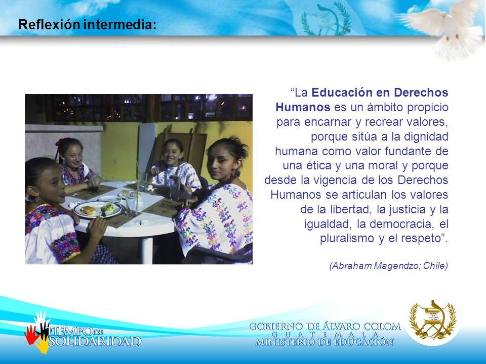 Reflexión intermedia: La Educación en Derechos Humanos es un ámbito propicio para encarnar y recrear valores, porque sitúa a la dignidad humana como v