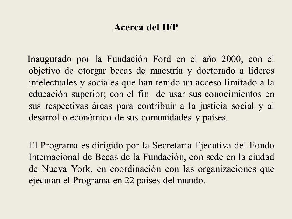 Acerca del IFP Inaugurado por la Fundación Ford en el año 2000, con el objetivo de otorgar becas de maestría y doctorado a líderes intelectuales y sociales que han tenido un acceso limitado a la educación superior; con el fin de usar sus conocimientos en sus respectivas áreas para contribuir a la justicia social y al desarrollo económico de sus comunidades y países.