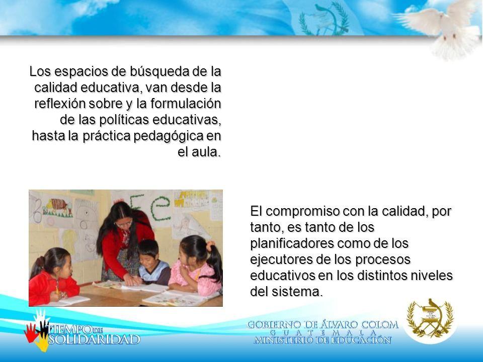 Los espacios de búsqueda de la calidad educativa, van desde la reflexión sobre y la formulación de las políticas educativas, hasta la práctica pedagóg