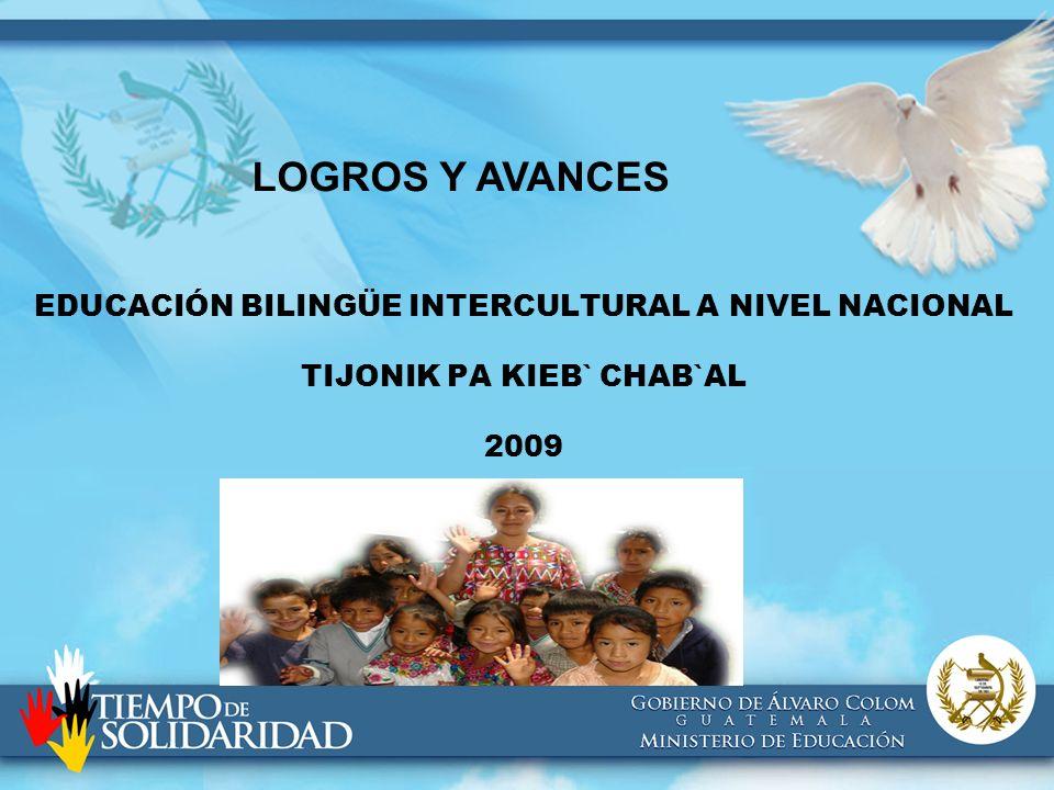 EDUCACIÓN BILINGÜE INTERCULTURAL A NIVEL NACIONAL TIJONIK PA KIEB` CHAB`AL 2009 LOGROS Y AVANCES