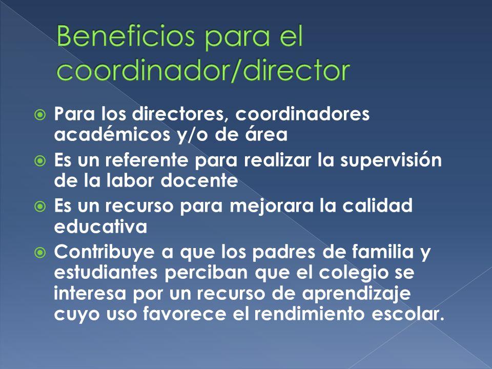 Para los directores, coordinadores académicos y/o de área Es un referente para realizar la supervisión de la labor docente Es un recurso para mejorara