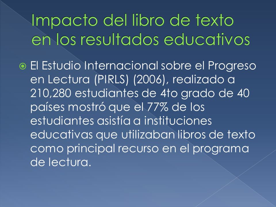 El Estudio Internacional sobre el Progreso en Lectura (PIRLS) (2006), realizado a 210,280 estudiantes de 4to grado de 40 países mostró que el 77% de los estudiantes asistía a instituciones educativas que utilizaban libros de texto como principal recurso en el programa de lectura.