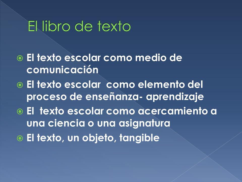 El texto escolar como medio de comunicación El texto escolar como elemento del proceso de enseñanza- aprendizaje El texto escolar como acercamiento a una ciencia o una asignatura El texto, un objeto, tangible