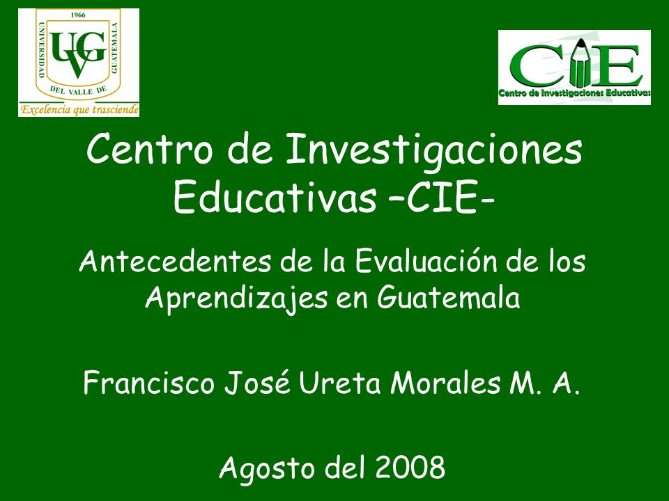 Centro de Investigaciones Educativas –CIE- Antecedentes de la Evaluación de los Aprendizajes en Guatemala Francisco José Ureta Morales M. A. Agosto de