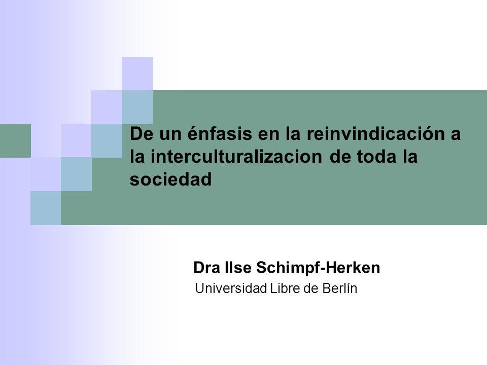 De un énfasis en la reinvindicación a la interculturalizacion de toda la sociedad Dra Ilse Schimpf-Herken Universidad Libre de Berlín