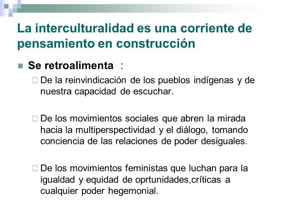 La interculturalidad es una corriente de pensamiento en construcción Se retroalimenta : De la reinvindicación de los pueblos indígenas y de nuestra ca