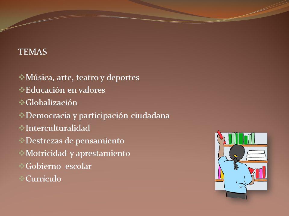TEMAS Música, arte, teatro y deportes Educación en valores Globalización Democracia y participación ciudadana Interculturalidad Destrezas de pensamiento Motricidad y aprestamiento Gobierno escolar Currículo