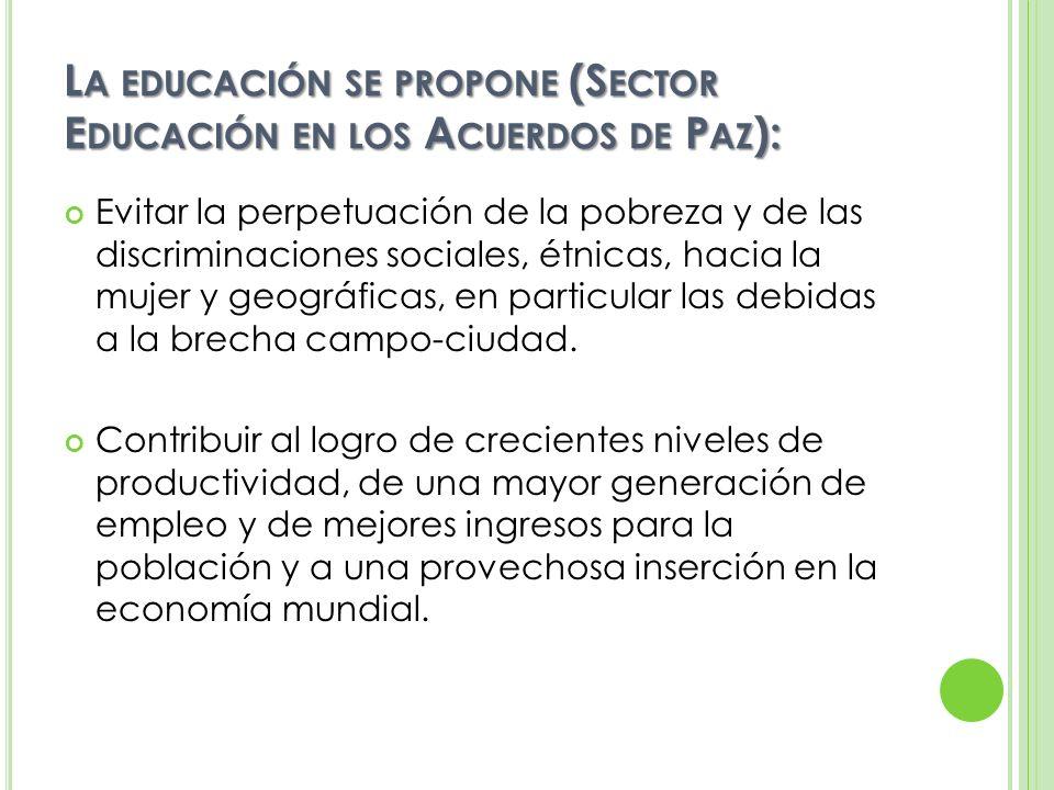 L A EDUCACIÓN SE PROPONE (S ECTOR E DUCACIÓN EN LOS A CUERDOS DE P AZ ): Afirmar y difundir los valores morales y culturales, los conceptos y comportamientos que constituyen la base de una convivencia democrática respetuosa de los derechos humanos, de la diversidad cultural de Guatemala, del trabajo creador de su población y de la protección del medio ambiente, así como de los valores y mecanismos de participación y concertación ciudadana social y política, lo cual constituye la base de una cultura de paz.