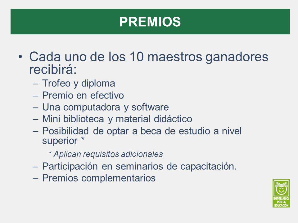 Cada uno de los 10 maestros ganadores recibirá: –Trofeo y diploma –Premio en efectivo –Una computadora y software –Mini biblioteca y material didáctico –Posibilidad de optar a beca de estudio a nivel superior * * Aplican requisitos adicionales –Participación en seminarios de capacitación.