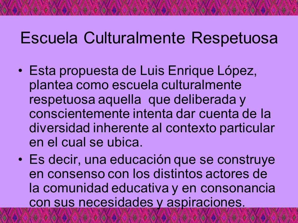 Escuela Culturalmente Respetuosa Esta propuesta de Luis Enrique López, plantea como escuela culturalmente respetuosa aquella que deliberada y conscien