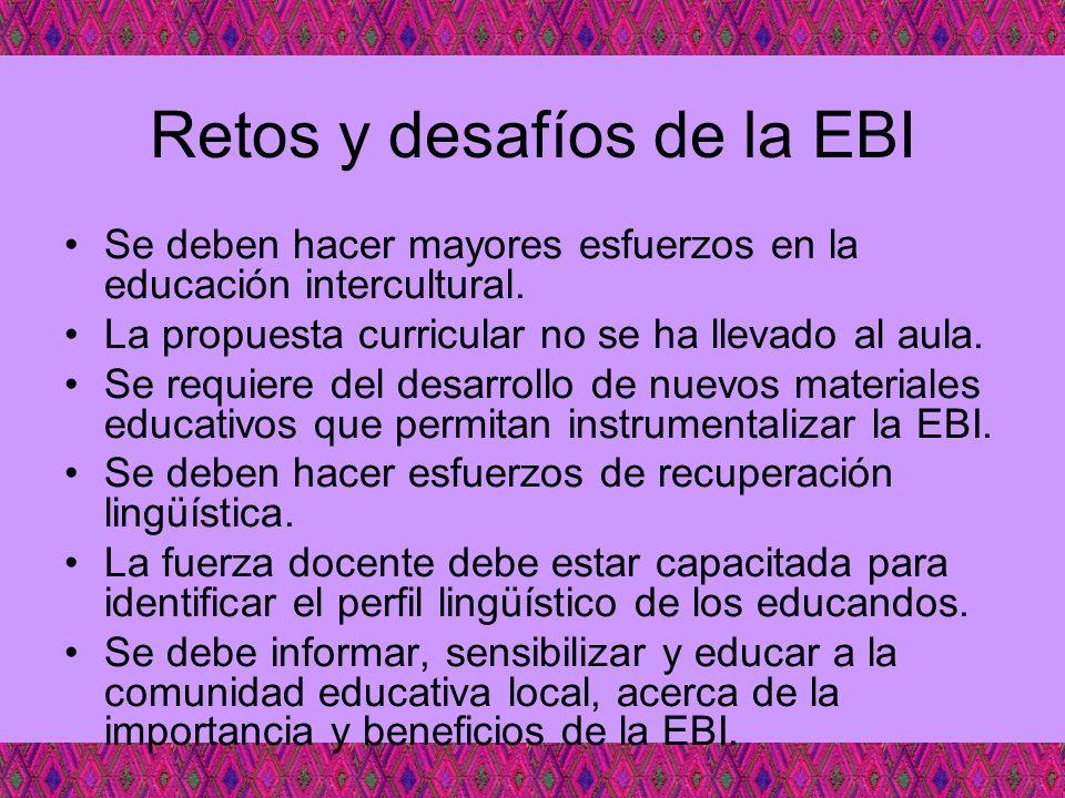 Retos y desafíos de la EBI Se deben hacer mayores esfuerzos en la educación intercultural. La propuesta curricular no se ha llevado al aula. Se requie
