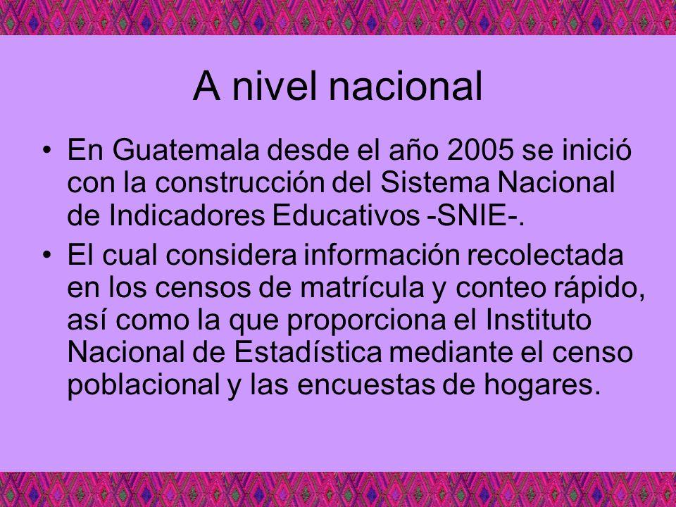 A nivel nacional En Guatemala desde el año 2005 se inició con la construcción del Sistema Nacional de Indicadores Educativos -SNIE-. El cual considera