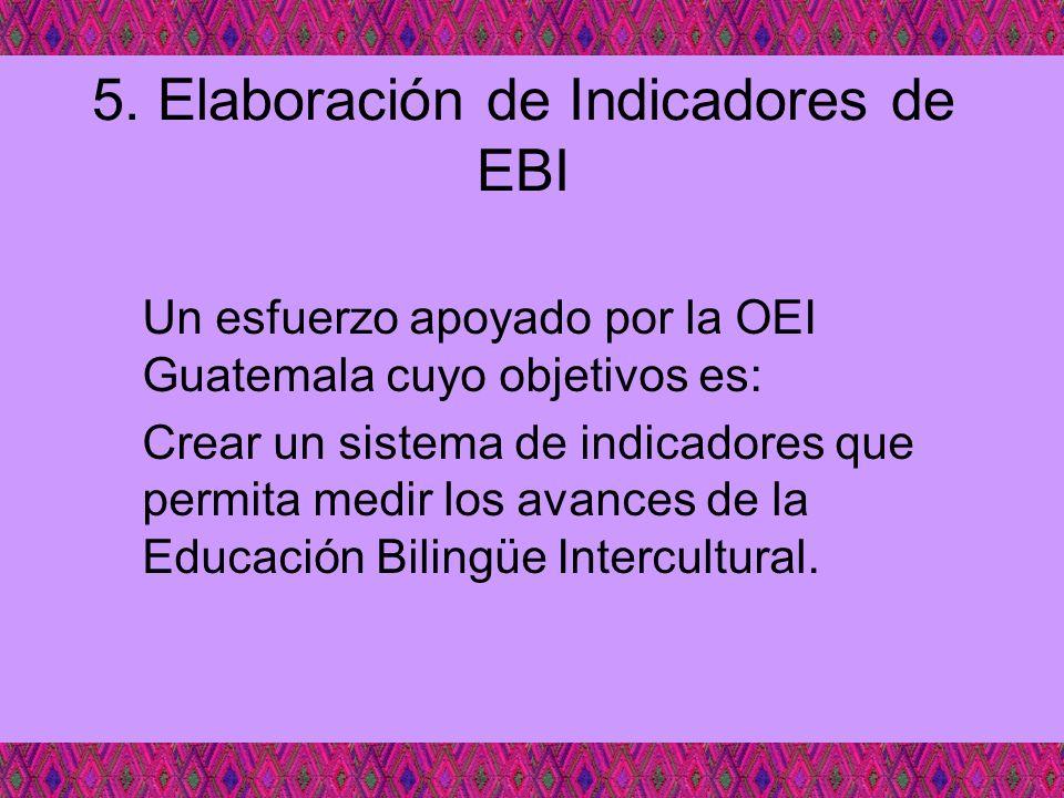 5. Elaboración de Indicadores de EBI Un esfuerzo apoyado por la OEI Guatemala cuyo objetivos es: Crear un sistema de indicadores que permita medir los