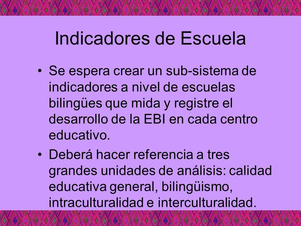 Indicadores de Escuela Se espera crear un sub-sistema de indicadores a nivel de escuelas bilingües que mida y registre el desarrollo de la EBI en cada
