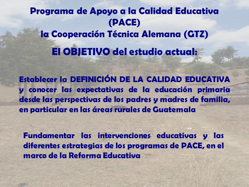Programa de Apoyo a la Calidad Educativa (PACE) la Cooperación Técnica Alemana (GTZ) El OBJETIVO del estudio actual: Establecer la DEFINICIÓN DE LA CALIDAD EDUCATIVA y conocer las expectativas de la educación primaria desde las perspectivas de los padres y madres de familia, en particular en las áreas rurales de Guatemala Fundamentar las intervenciones educativas y las diferentes estrategias de los programas de PACE, en el marco de la Reforma Educativa
