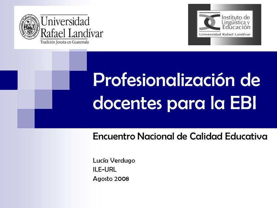 Profesionalización de docentes para la EBI Encuentro Nacional de Calidad Educativa Lucía Verdugo ILE-URL Agosto 2008