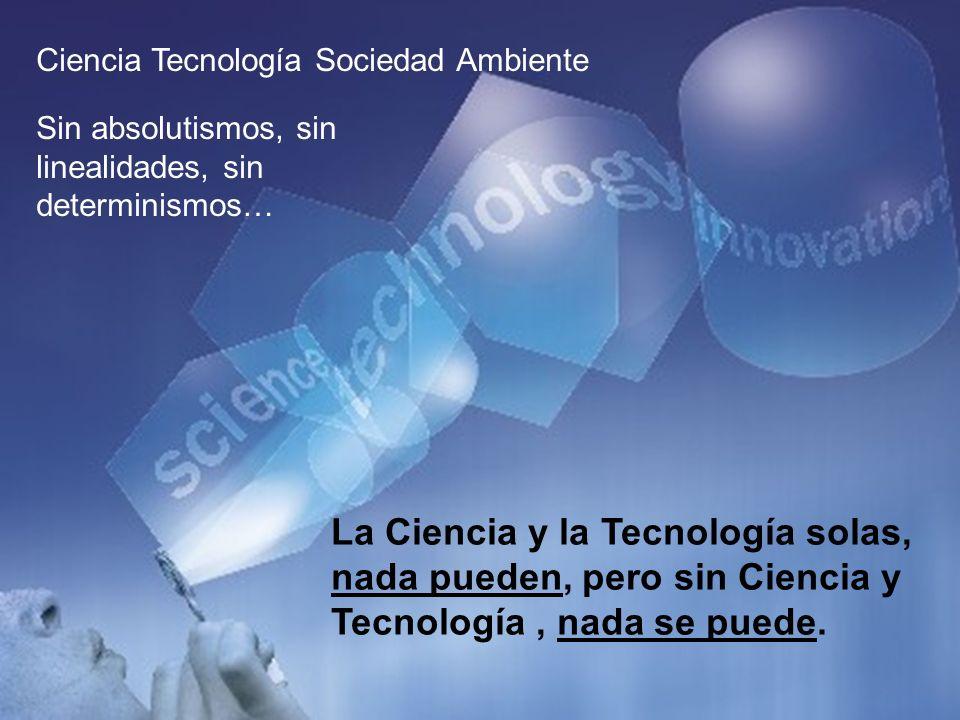 Ciencia Tecnología Sociedad Ambiente Sin absolutismos, sin linealidades, sin determinismos… La Ciencia y la Tecnología solas, nada pueden, pero sin Ciencia y Tecnología, nada se puede.