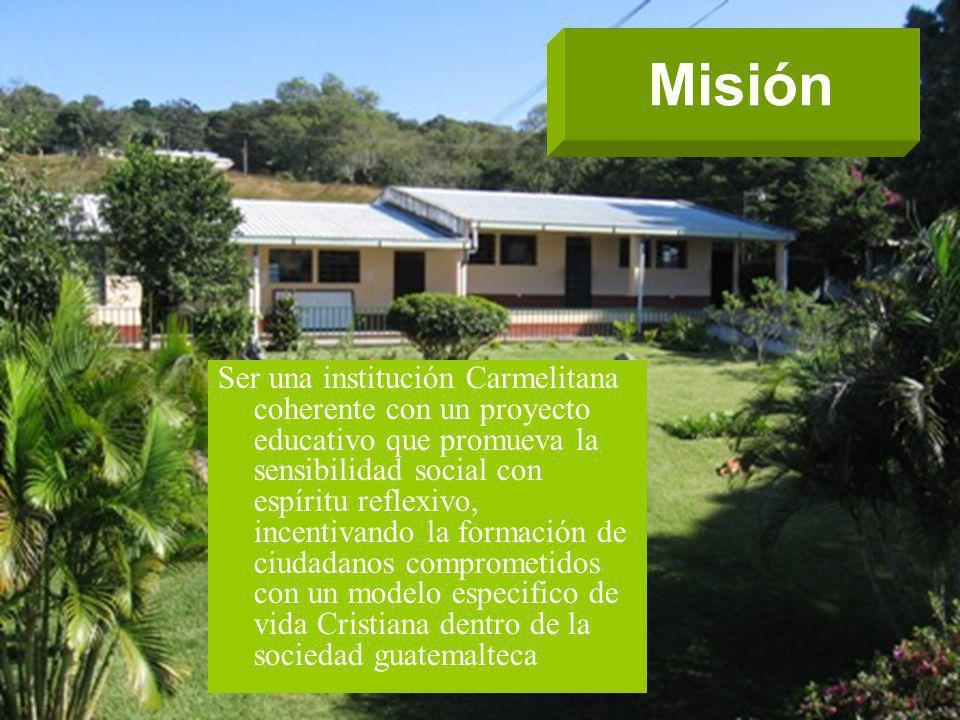 Misión Ser una institución Carmelitana coherente con un proyecto educativo que promueva la sensibilidad social con espíritu reflexivo, incentivando la formación de ciudadanos comprometidos con un modelo especifico de vida Cristiana dentro de la sociedad guatemalteca