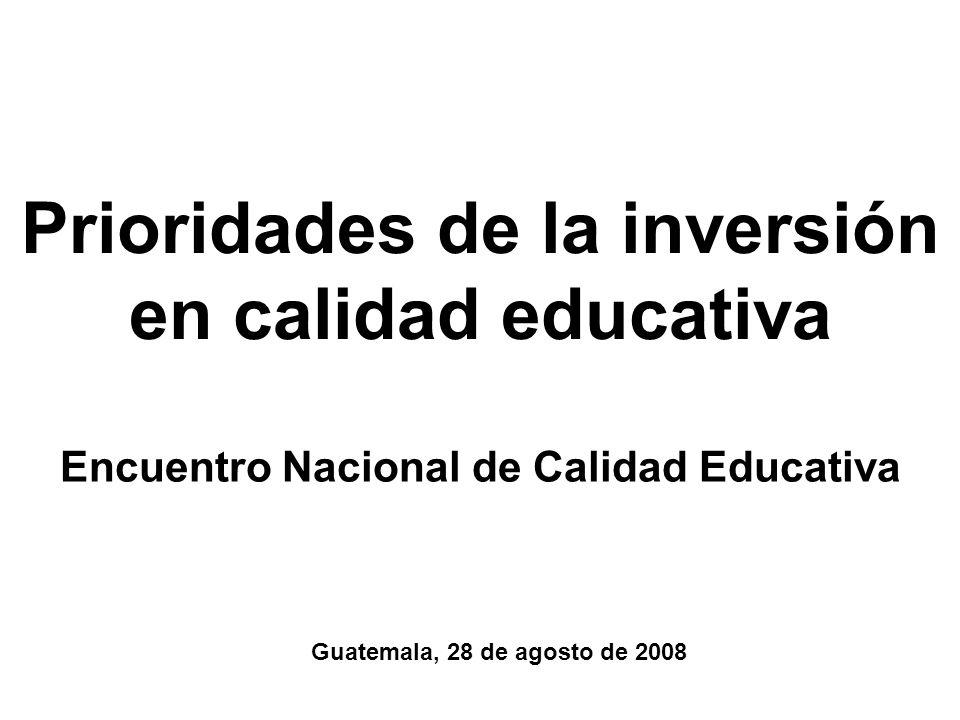 Prioridades de la inversión en calidad educativa Encuentro Nacional de Calidad Educativa Guatemala, 28 de agosto de 2008