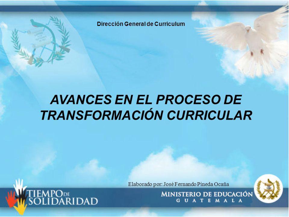 Elaborado por: José Fernando Pineda Ocaña AVANCES EN EL PROCESO DE TRANSFORMACIÓN CURRICULAR Dirección General de Curriculum