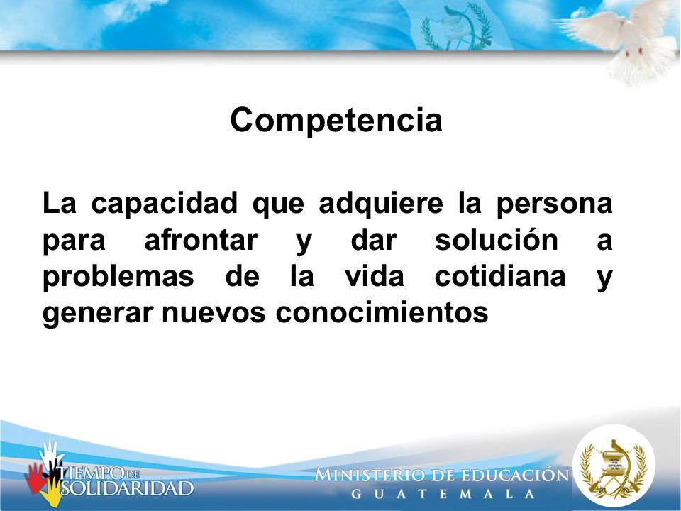 Competencia La capacidad que adquiere la persona para afrontar y dar solución a problemas de la vida cotidiana y generar nuevos conocimientos