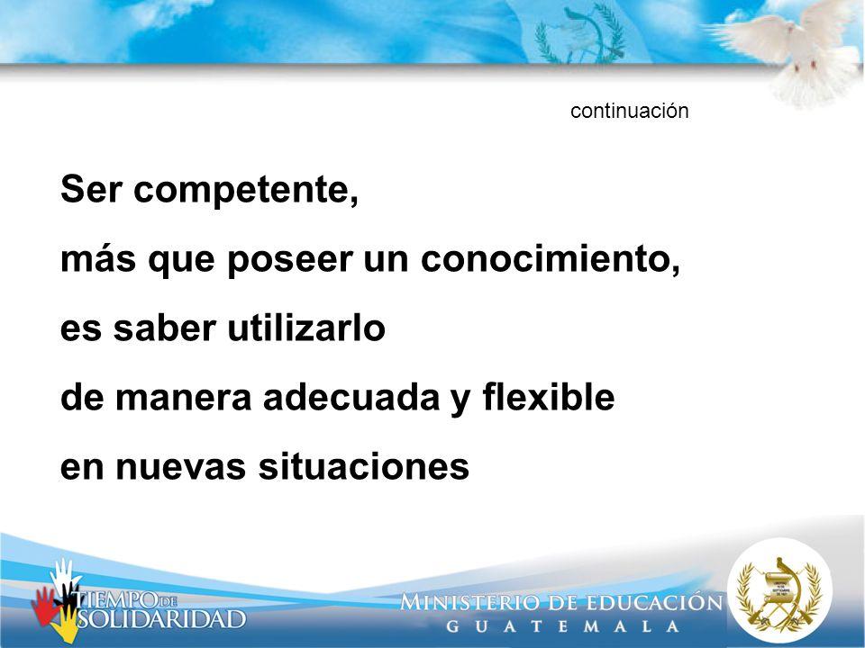 Ser competente, más que poseer un conocimiento, es saber utilizarlo de manera adecuada y flexible en nuevas situaciones continuación
