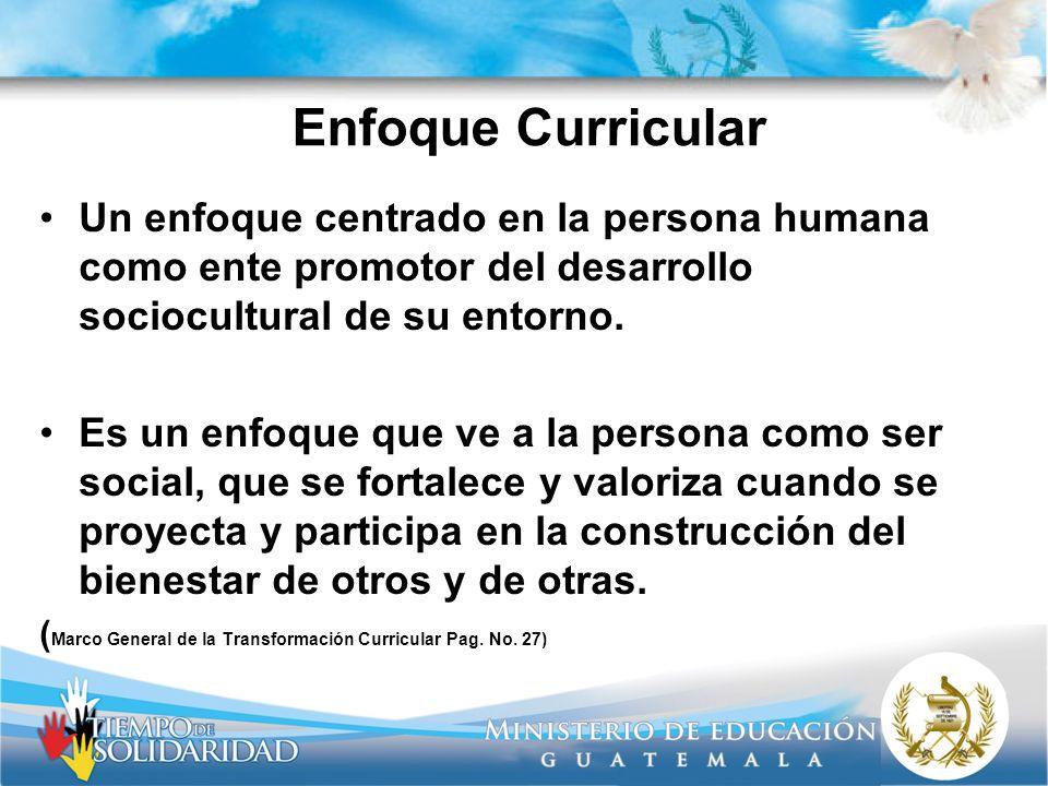 Enfoque Curricular Un enfoque centrado en la persona humana como ente promotor del desarrollo sociocultural de su entorno. Es un enfoque que ve a la p