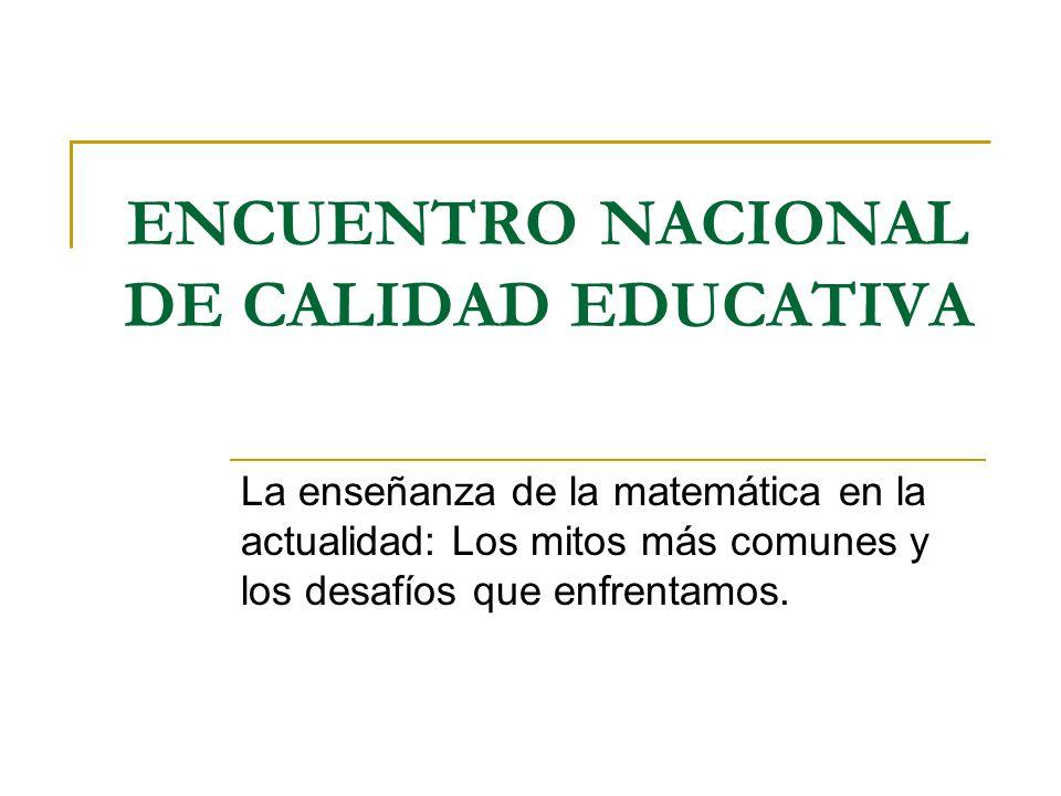 ENCUENTRO NACIONAL DE CALIDAD EDUCATIVA La enseñanza de la matemática en la actualidad: Los mitos más comunes y los desafíos que enfrentamos.