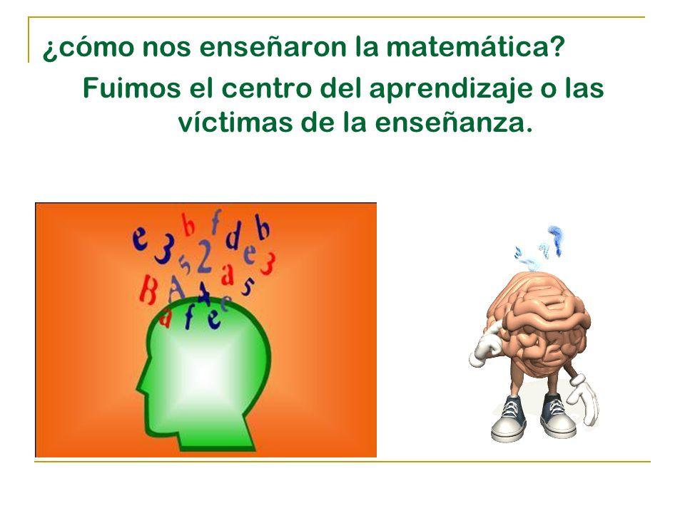 ¿cómo nos enseñaron la matemática Fuimos el centro del aprendizaje o las víctimas de la enseñanza.