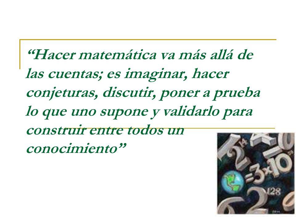 Hacer matemática va más allá de las cuentas; es imaginar, hacer conjeturas, discutir, poner a prueba lo que uno supone y validarlo para construir entre todos un conocimiento