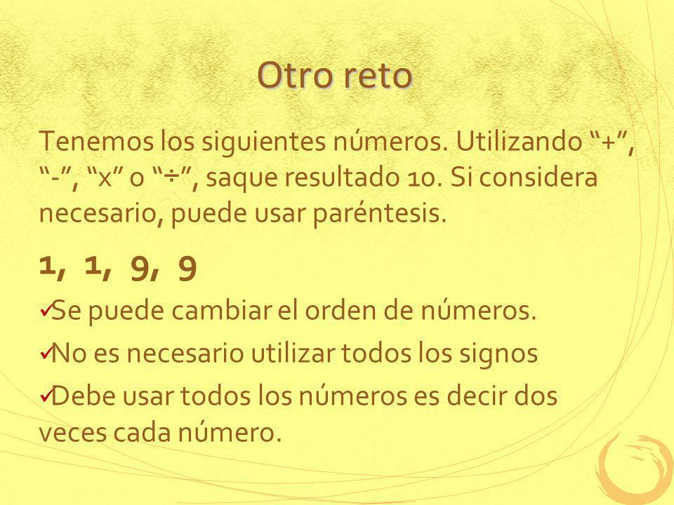 Otro reto Tenemos los siguientes números. Utilizando +, -, x o ÷, saque resultado 10. Si considera necesario, puede usar paréntesis. 1, 1, 9, 9 Se pue