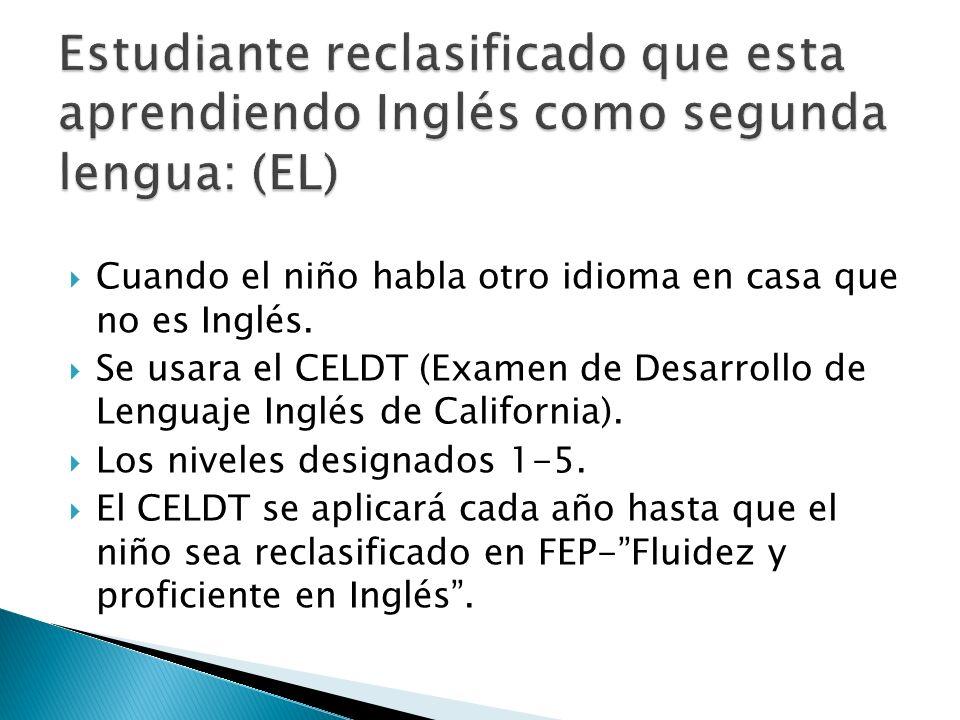 Cuando el niño habla otro idioma en casa que no es Inglés. Se usara el CELDT (Examen de Desarrollo de Lenguaje Inglés de California). Los niveles desi