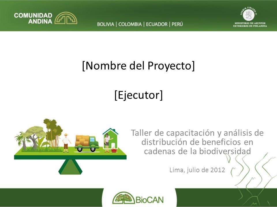 [Nombre del Proyecto] [Ejecutor] Taller de capacitación y análisis de distribución de beneficios en cadenas de la biodiversidad Lima, julio de 2012