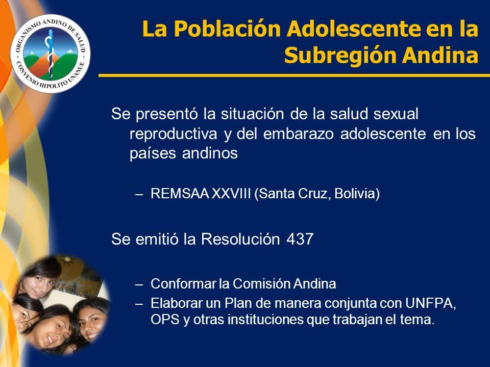 La Población Adolescente en la Subregión Andina Se presentó la situación de la salud sexual reproductiva y del embarazo adolescente en los países andinos –REMSAA XXVIII (Santa Cruz, Bolivia) Se emitió la Resolución 437 –Conformar la Comisión Andina –Elaborar un Plan de manera conjunta con UNFPA, OPS y otras instituciones que trabajan el tema.