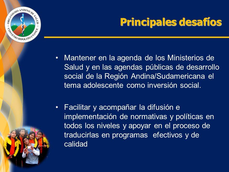 Principales desafíos Mantener en la agenda de los Ministerios de Salud y en las agendas públicas de desarrollo social de la Región Andina/Sudamericana el tema adolescente como inversión social.