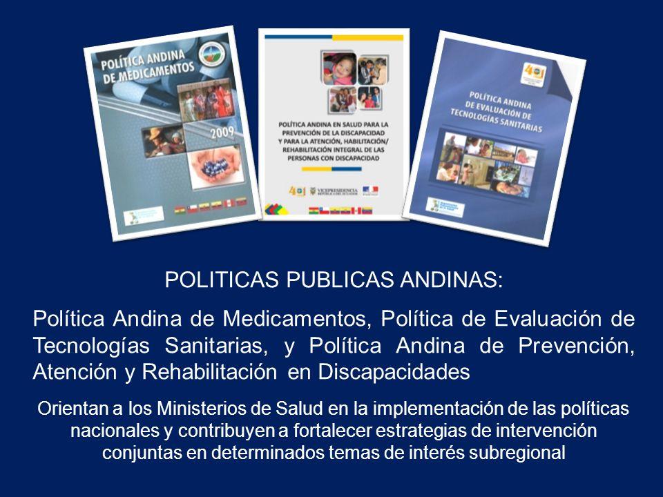 POLITICAS PUBLICAS ANDINAS: Política Andina de Medicamentos, Política de Evaluación de Tecnologías Sanitarias, y Política Andina de Prevención, Atención y Rehabilitación en Discapacidades Orientan a los Ministerios de Salud en la implementación de las políticas nacionales y contribuyen a fortalecer estrategias de intervención conjuntas en determinados temas de interés subregional