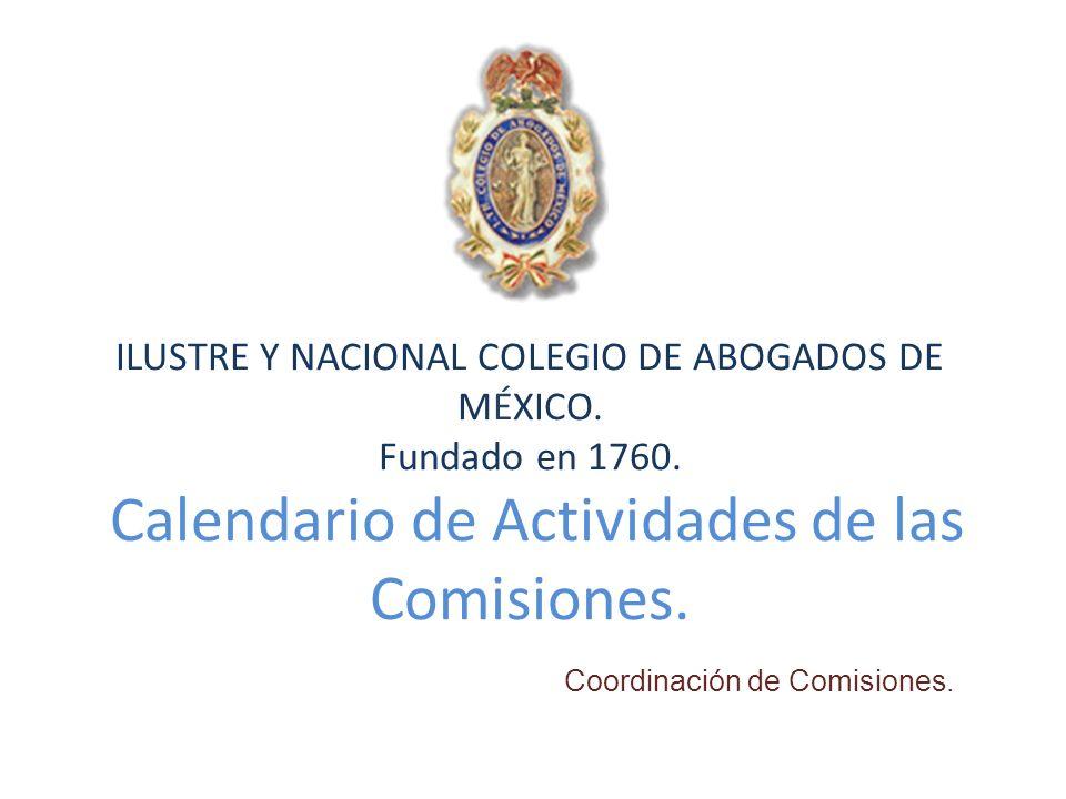 ILUSTRE Y NACIONAL COLEGIO DE ABOGADOS DE MÉXICO. Fundado en 1760. Calendario de Actividades de las Comisiones. Coordinación de Comisiones.