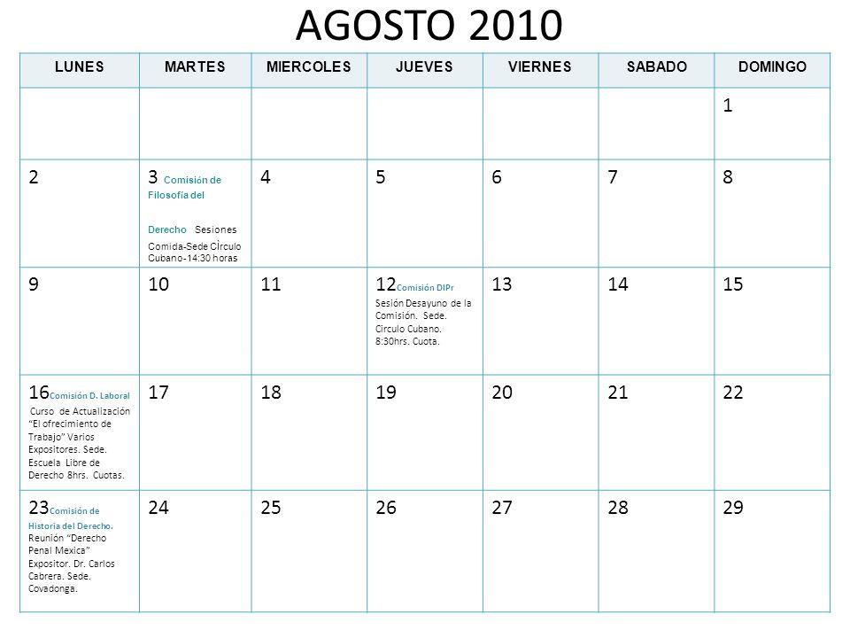 AGOSTO 2010 LUNESMARTESMIERCOLESJUEVESVIERNESSABADODOMINGO 1 23 Comisi ó n de Filosof í a del Derecho Sesiones Comida-Sede CÌrculo Cubano-14:30 horas