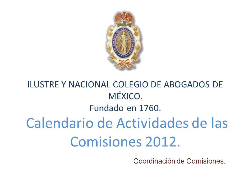 ILUSTRE Y NACIONAL COLEGIO DE ABOGADOS DE MÉXICO. Fundado en 1760. Calendario de Actividades de las Comisiones 2012. Coordinación de Comisiones.