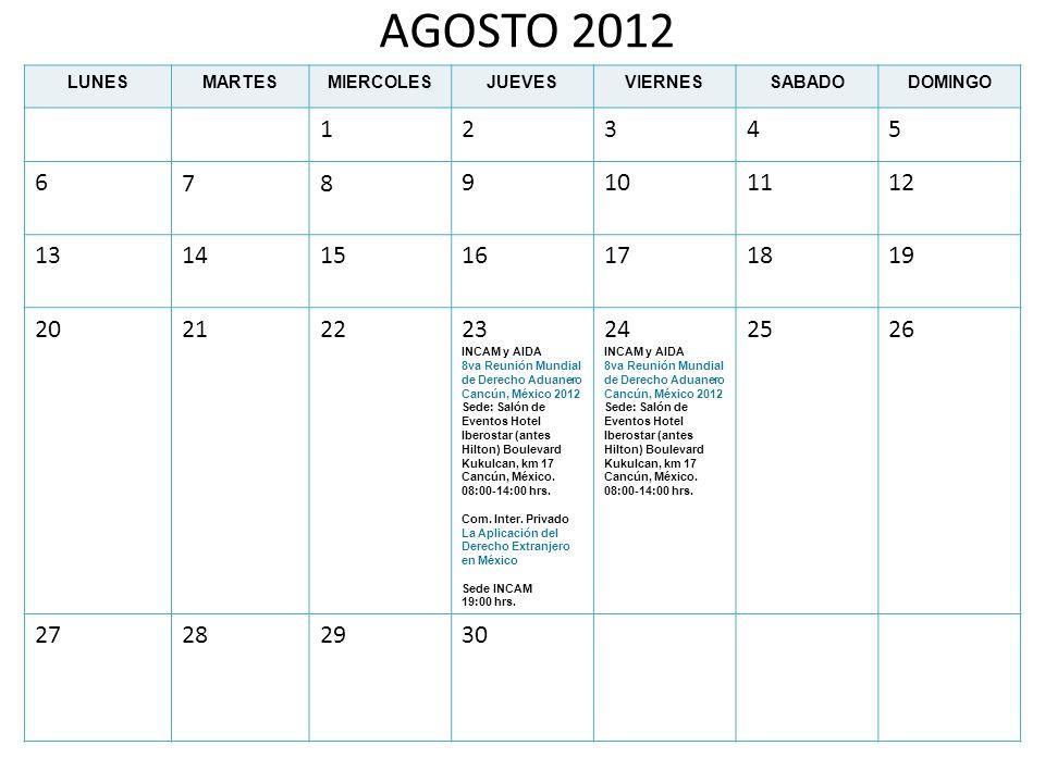 AGOSTO 2012 LUNESMARTESMIERCOLESJUEVESVIERNESSABADODOMINGO 12345 6789101112 13141516171819 20212223 INCAM y AIDA 8va Reunión Mundial de Derecho Aduane
