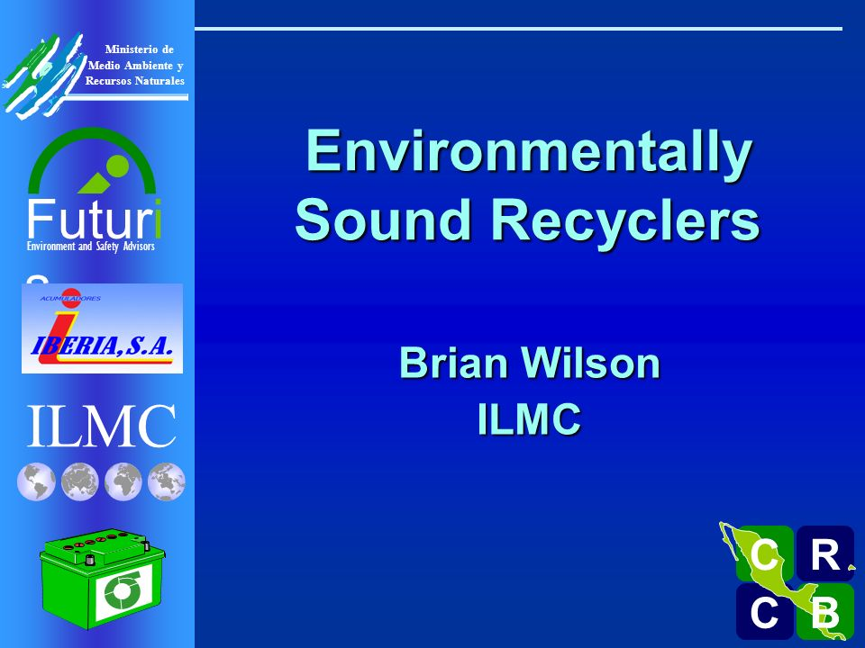 ILMC Environment and Safety Advisors Futuri s R C C B B C Ministerio de Medio Ambiente y Recursos Naturales Environmentally Sound Recyclers Brian Wils