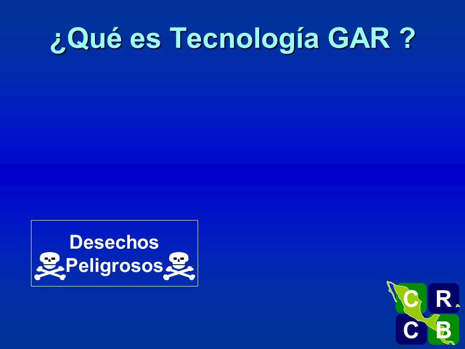 Desechos Peligrosos ¿Qué es Tecnología GAR ? R C C B B C