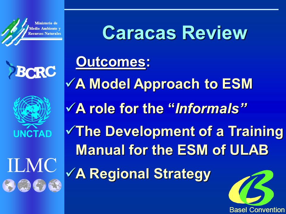 Basel Convention ILMC UNCTAD Ministerio de Medio Ambiente y Recursos Naturales B C R C Caracas Review Outcomes: A Model Approach to ESM A Model Approach to ESM A role for the Informals A role for the Informals The Development of a Training Manual for the ESM of ULAB The Development of a Training Manual for the ESM of ULAB A Regional Strategy A Regional Strategy