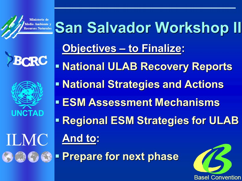 Basel Convention ILMC UNCTAD Ministerio de Medio Ambiente y Recursos Naturales B C R C San Salvador Workshop II Objectives – to Finalize: National ULAB Recovery Reports National ULAB Recovery Reports National Strategies and Actions National Strategies and Actions ESM Assessment Mechanisms ESM Assessment Mechanisms Regional ESM Strategies for ULAB Regional ESM Strategies for ULAB And to: Prepare for next phase Prepare for next phase