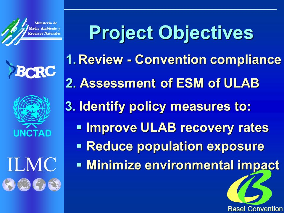 ILMC UNCTAD Ministerio de Medio Ambiente y Recursos Naturales B C R C Project Objectives 1.Review - Convention compliance 2.Assessment of ESM of ULAB 3.Identify policy measures to: Improve ULAB recovery rates Improve ULAB recovery rates Reduce population exposure Reduce population exposure Minimize environmental impact Minimize environmental impact