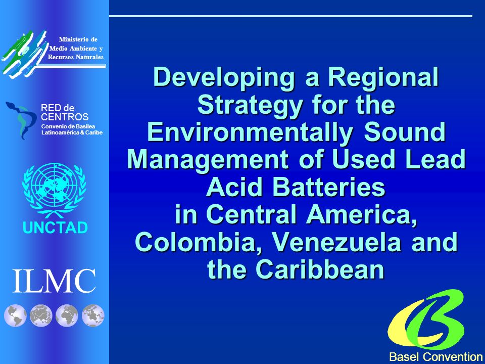 ILMC UNCTAD Ministerio de Medio Ambiente y Recursos Naturales RED de CENTROS Convenio de Basilea Latinoamérica & Caribe Project Objectives 1.Review - Convention compliance 2.Assessment of ESM of ULAB 3.Identify policy measures to: Improve ULAB recovery rates Improve ULAB recovery rates Reduce population exposure Reduce population exposure Minimize environmental impact Minimize environmental impact