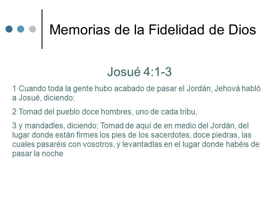 Memorias de la Fidelidad de Dios Josué 4:1-3 1 Cuando toda la gente hubo acabado de pasar el Jordán, Jehová habló a Josué, diciendo: 2 Tomad del puebl