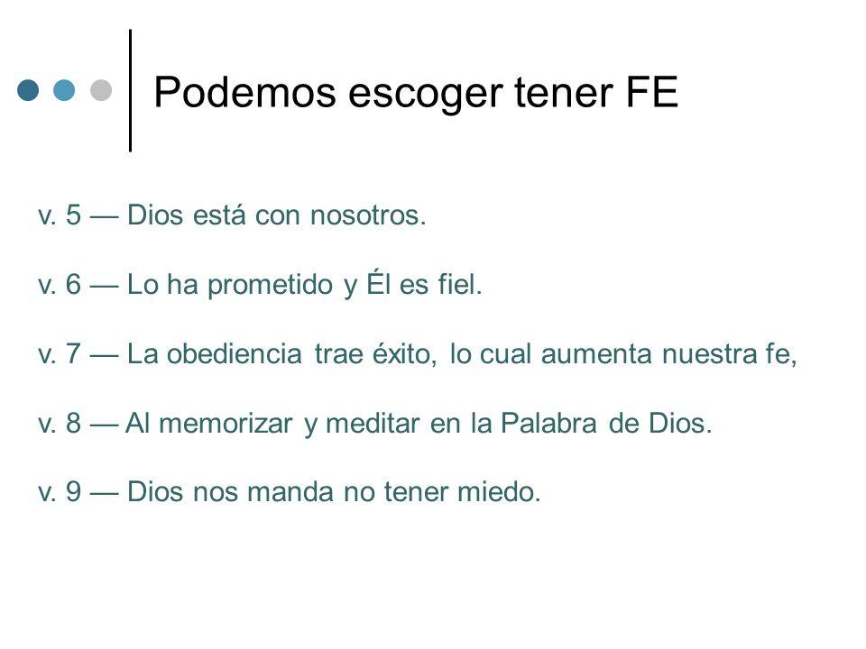 Podemos escoger tener FE v. 5 Dios está con nosotros. v. 6 Lo ha prometido y Él es fiel. v. 7 La obediencia trae éxito, lo cual aumenta nuestra fe, v.